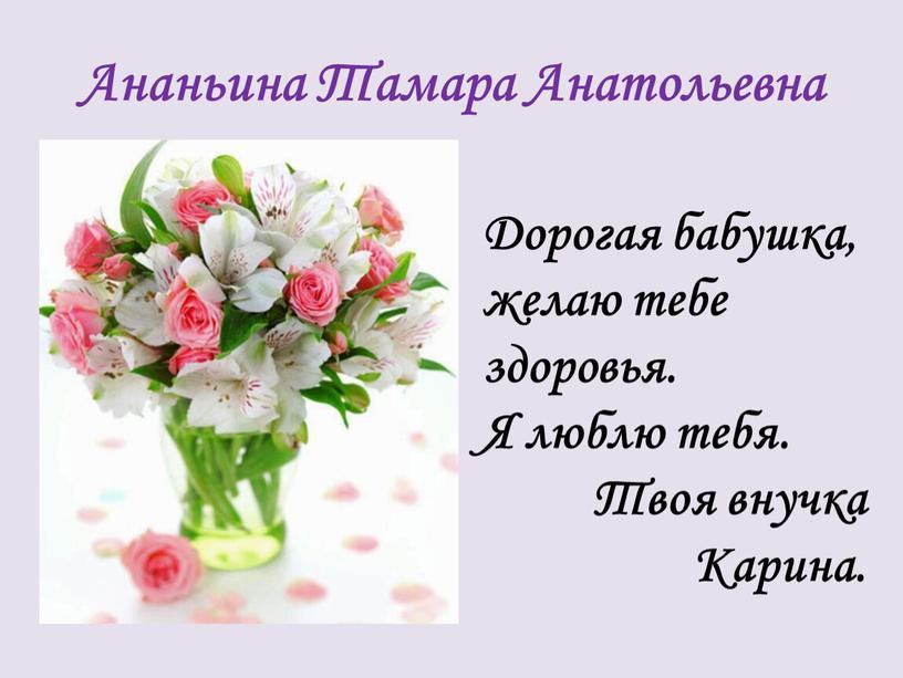 Ананьина Тамара Анатольевна Дорогая бабушка, желаю тебе здоровья