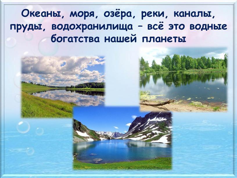 Океаны, моря, озёра, реки, каналы, пруды, водохранилища – всё это водные богатства нашей планеты
