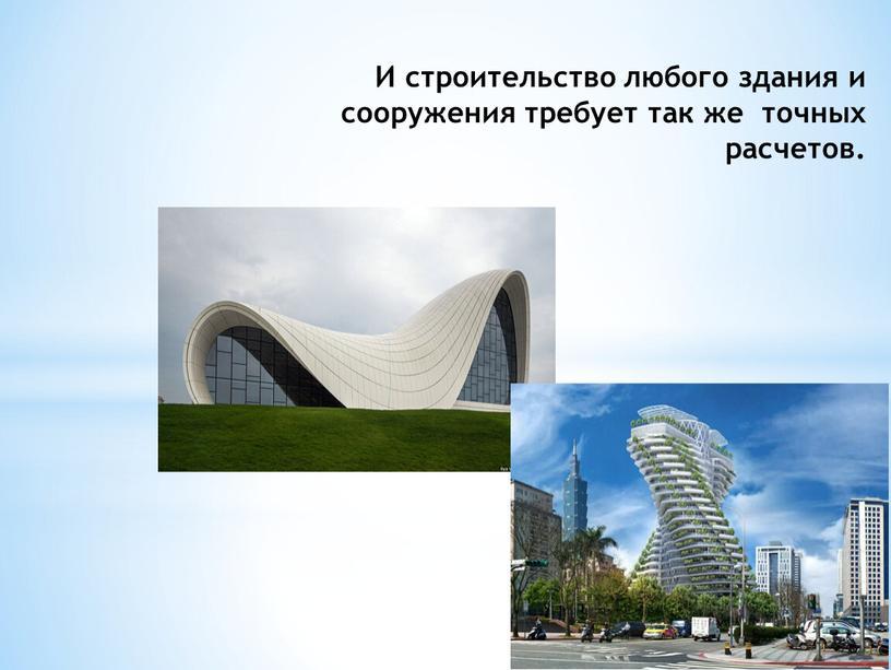 И строительство любого здания и сооружения требует так же точных расчетов