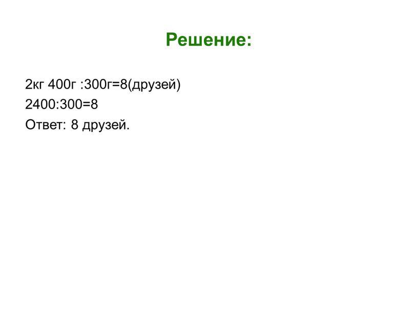 Решение: 2кг 400г :300г=8(друзей) 2400:300=8