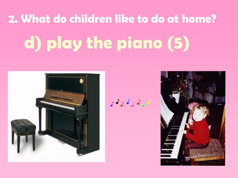 What do children like to do at home? d) play the piano (5)