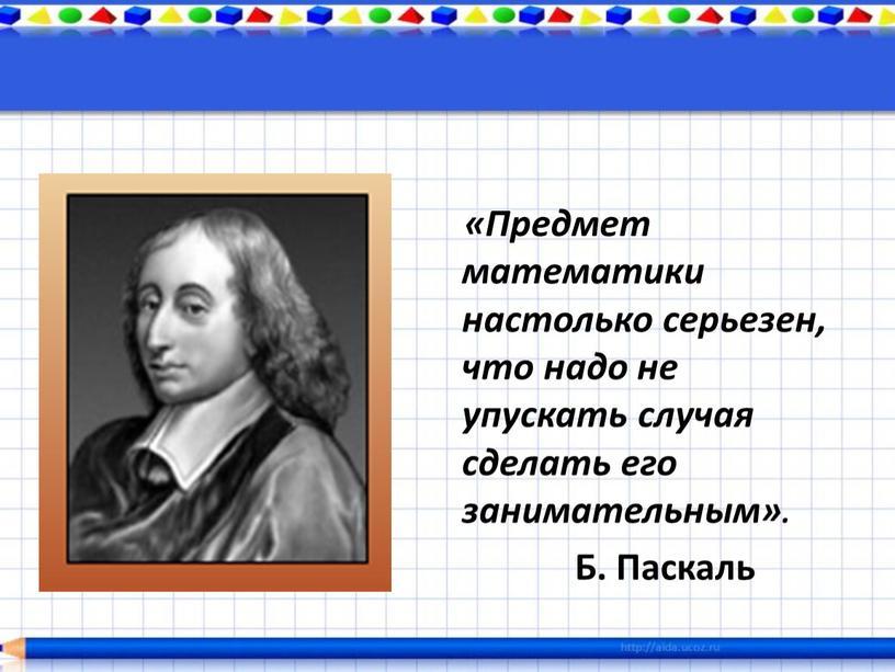 Предмет математики настолько серьезен, что надо не упускать случая сделать его занимательным»