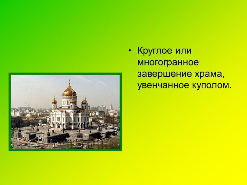 Круглое или многогранное завершение храма, увенчанное куполом