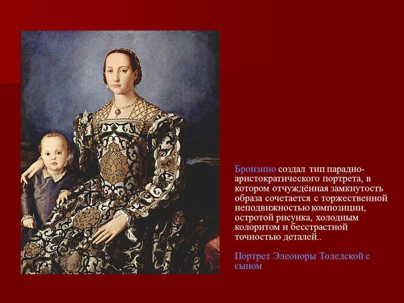 Бронзино создал тип парадно-аристократического портрета, в котором отчуждённая замкнутость образа сочетается с торжественной неподвижностью композиции, остротой рисунка, холодным колоритом и бесстрастной точностью деталей