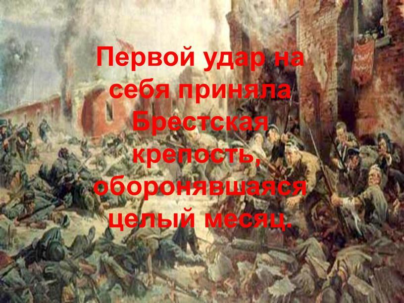 Первой удар на себя приняла Брестская крепость, оборонявшаяся целый месяц
