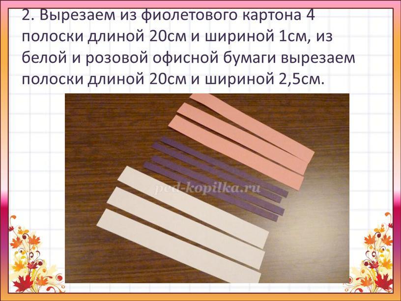 Вырезаем из фиолетового картона 4 полоски длиной 20см и шириной 1см, из белой и розовой офисной бумаги вырезаем полоски длиной 20см и шириной 2,5см