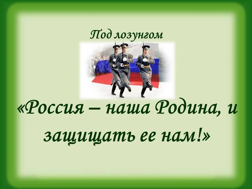 Под лозунгом «Россия – наша Родина, и защищать ее нам!»