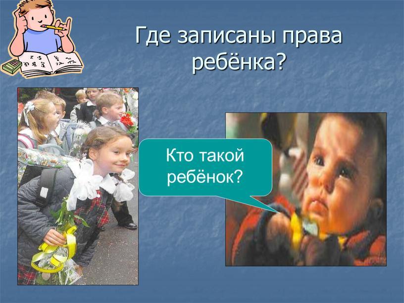 Где записаны права ребёнка? Кто такой ребёнок?