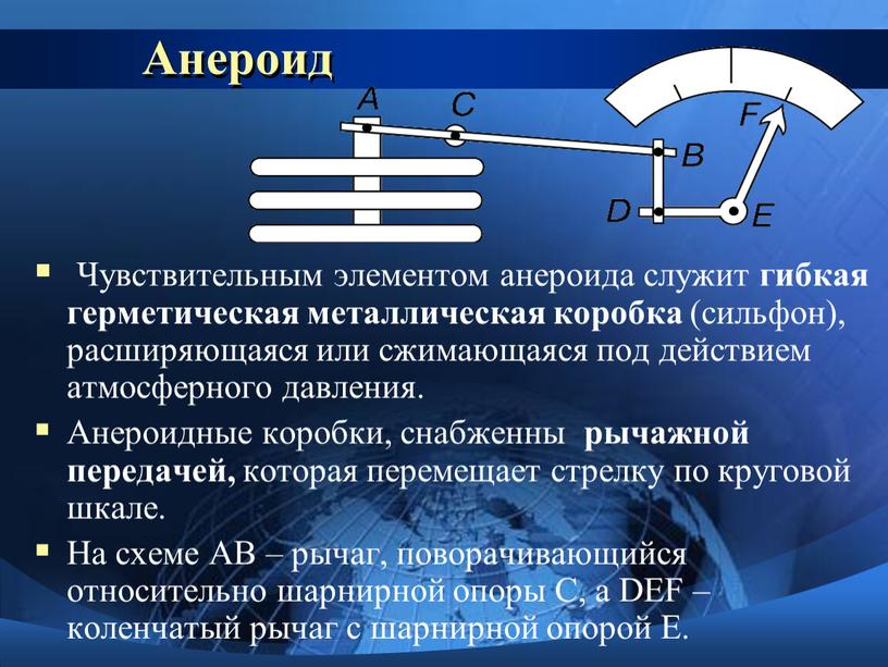 Анероид Чувствительным элементом анероида служит гибкая герметическая металлическая коробка (сильфон), расширяющаяся или сжимающаяся под действием атмосферного давления
