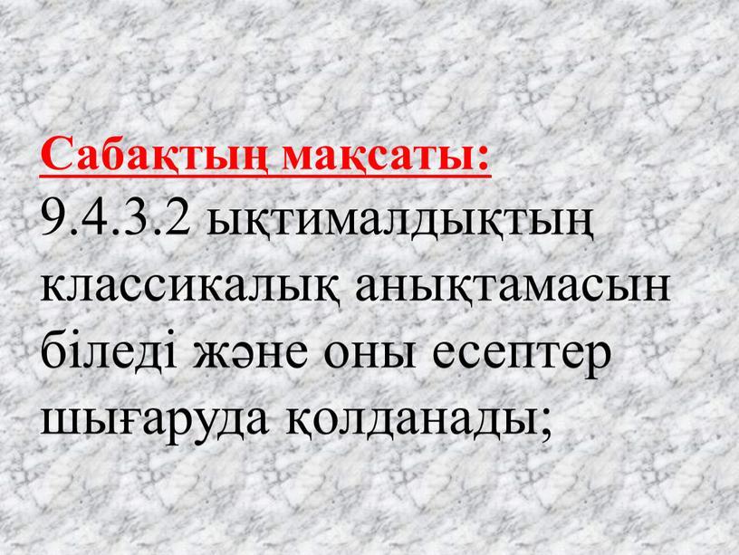Сабақтың мақсаты: 9.4.3.2 ықтималдықтың классикалық анықтамасын біледі және оны есептер шығаруда қолданады;