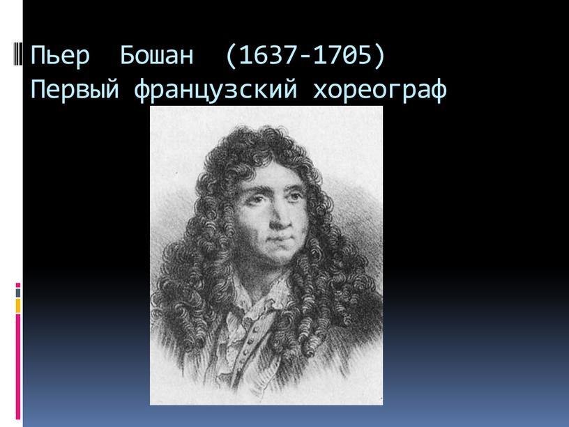 Пьер Бошан (1637-1705) Первый французский хореограф