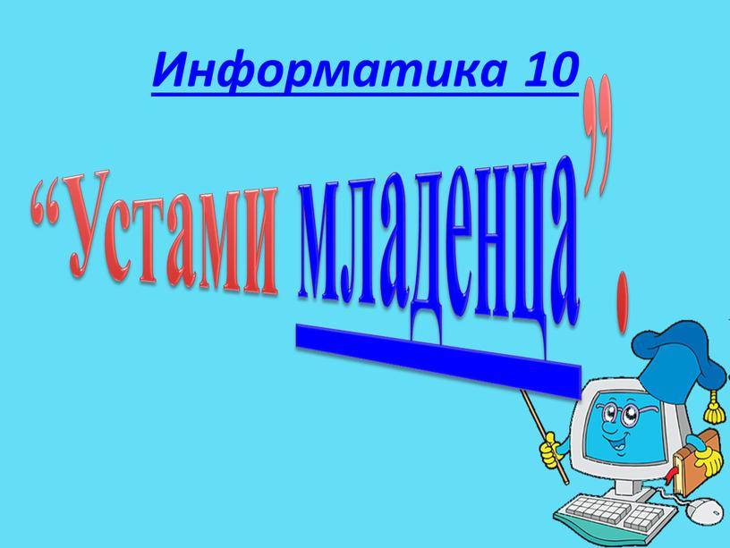 "Информатика 10 ""Устами младенца"""