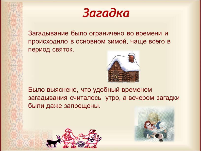 Загадка Загадывание было ограничено во времени и происходило в основном зимой, чаще всего в период святок