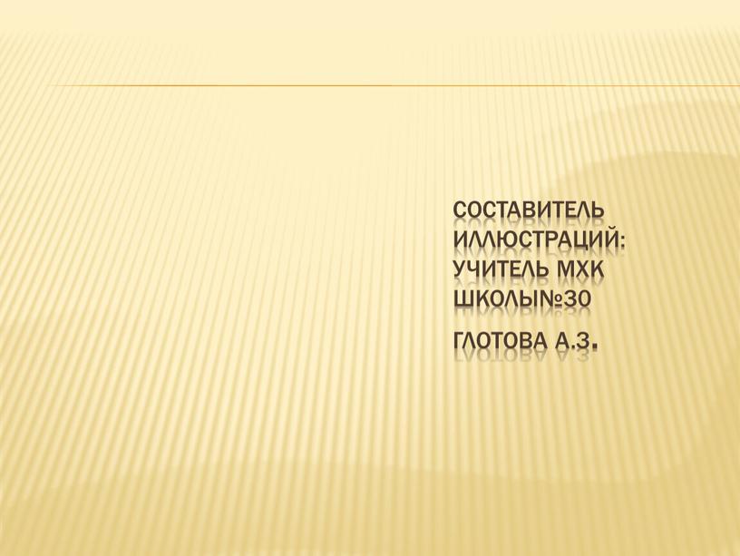 Составитель иллюстраций: учитель мхк школы№30