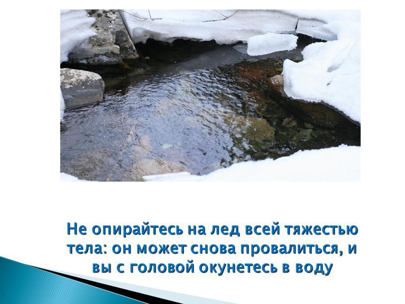 Не опирайтесь на лед всей тяжестью тела: он может снова провалиться, и вы с головой окунетесь в воду