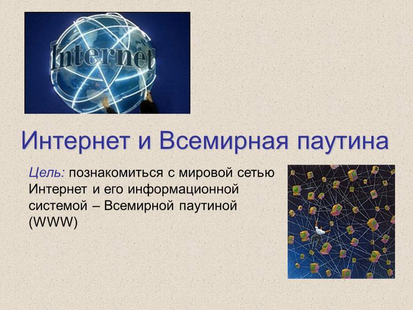 Интернет и Всемирная паутина Цель: познакомиться с мировой сетью