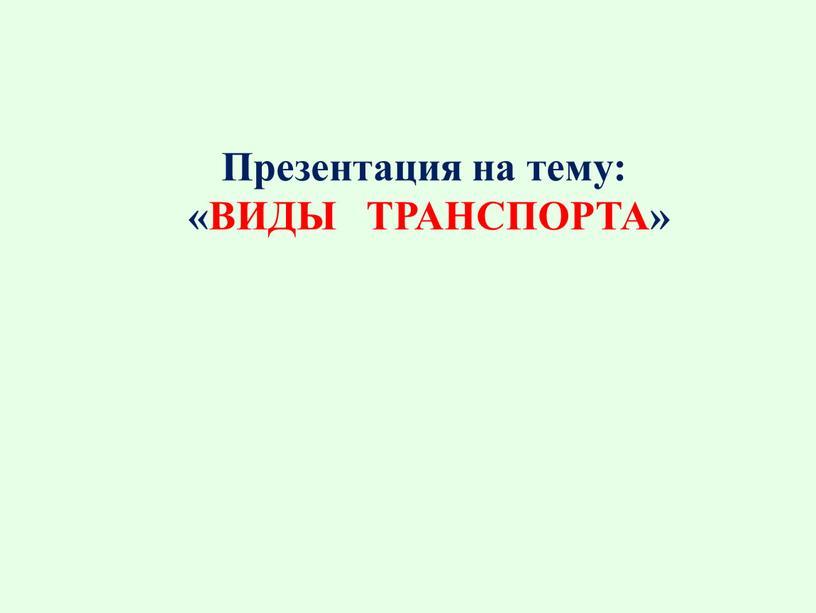 Презентация на тему: «ВИДЫ ТРАНСПОРТА»