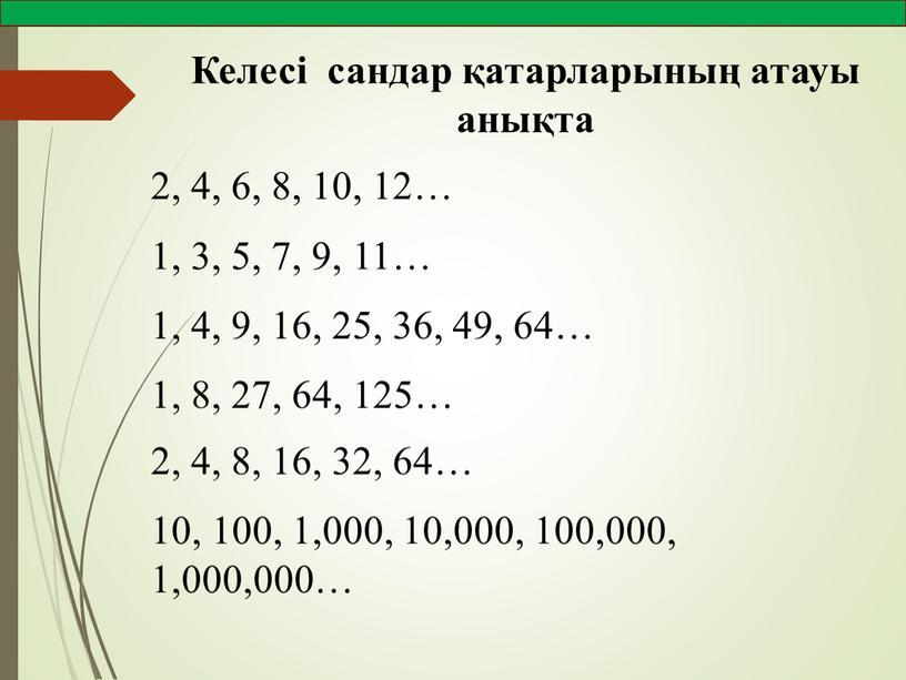 Келесі сандар қатарларының атауы анықта 2, 4, 6, 8, 10, 12… 1, 3, 5, 7, 9, 11… 1, 4, 9, 16, 25, 36, 49, 64…