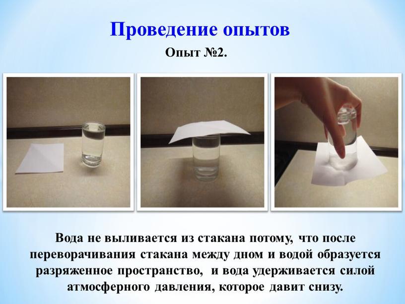 Проведение опытов Опыт №2. Вода не выливается из стакана потому, что после переворачивания стакана между дном и водой образуется разряженное пространство, и вода удерживается силой…