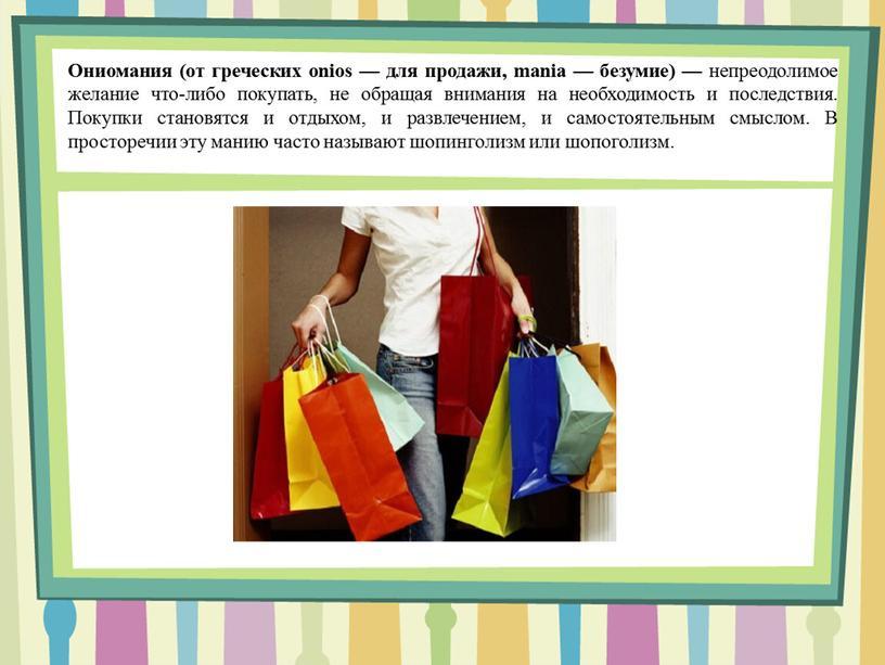 Ониомания (от греческих onios — для продажи, mania — безумие) — непреодолимое желание что-либо покупать, не обращая внимания на необходимость и последствия