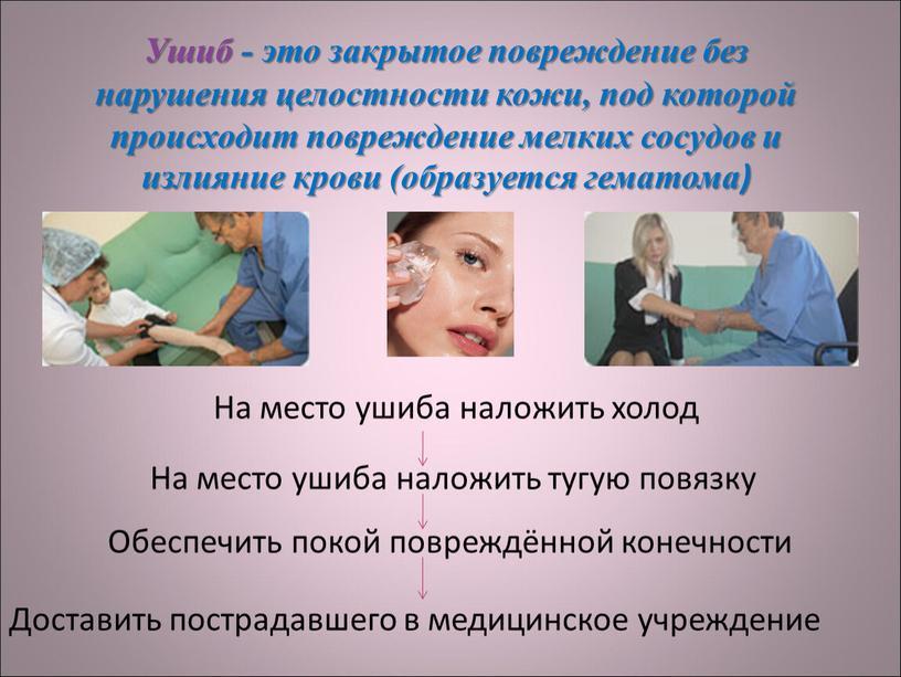 Ушиб - это закрытое повреждение без нарушения целостности кожи, под которой происходит повреждение мелких сосудов и излияние крови (образуется гематома)