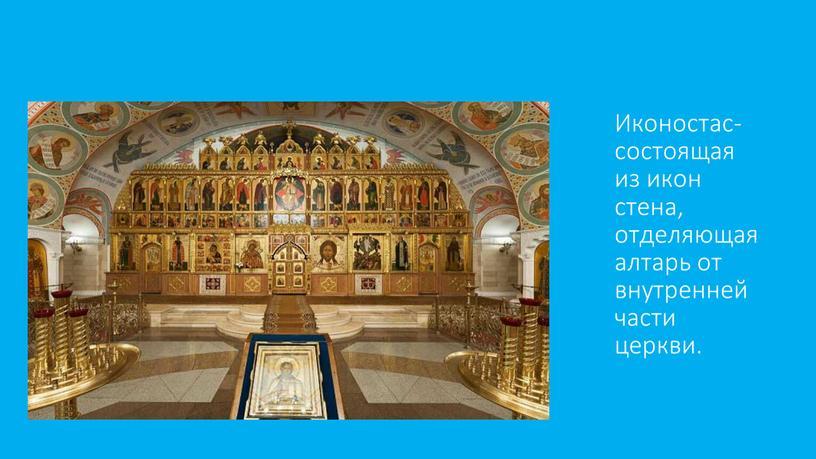 Иконостас- состоящая из икон стена, отделяющая алтарь от внутренней части церкви