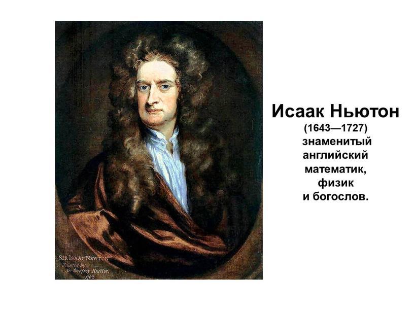 Исаак Ньютон (1643—1727) знаменитый английский математик, физик и богослов