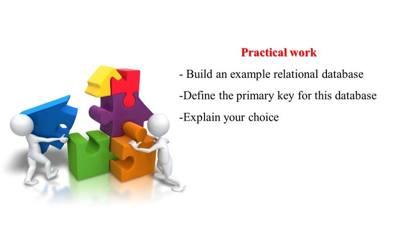 Practical work - Build an example relational database -Define the primary key for this database -Explain your choice