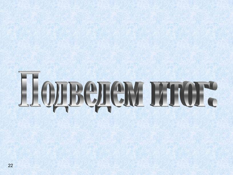 Подведем итог: 22