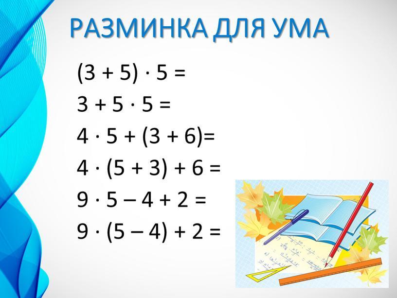 РАЗМИНКА ДЛЯ УМА (3 + 5) ∙ 5 = 3 + 5 ∙ 5 = 4 ∙ 5 + (3 + 6)= 4 ∙ (5…