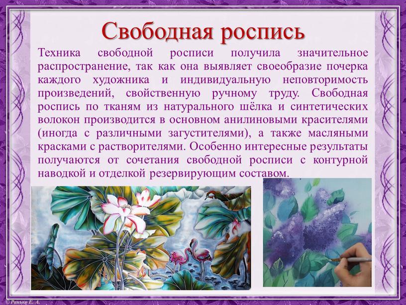 Свободная роспись Техника свободной росписи получила значительное распространение, так как она выявляет своеобразие почерка каждого художника и индивидуальную неповторимость произведений, свойственную ручному труду