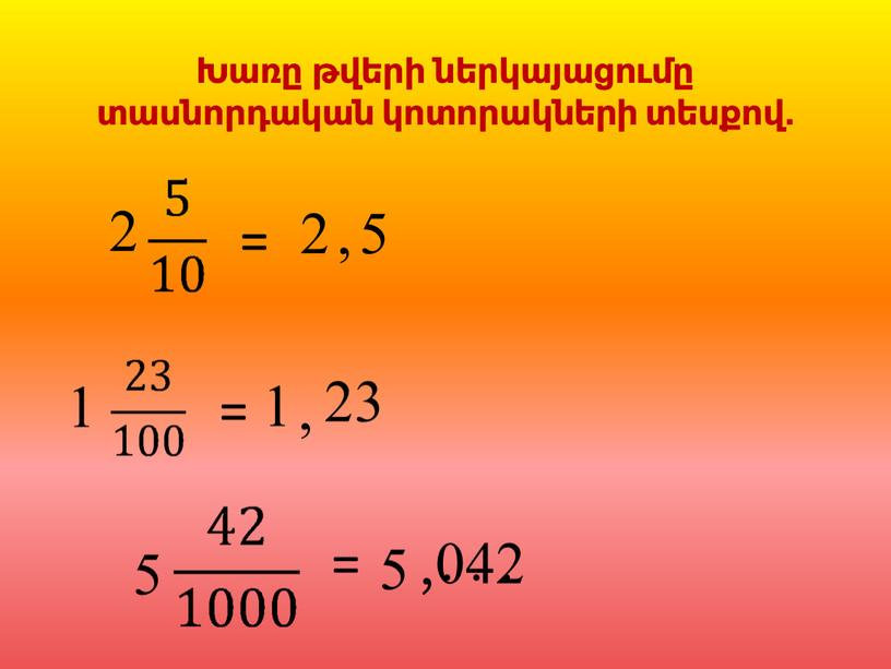 2 1 = = 2 , 5 1 , 23 042 ' 5 = 5 . . . Խառը թվերի ներկայացումը տասնորդական կոտորակների տեսքով.