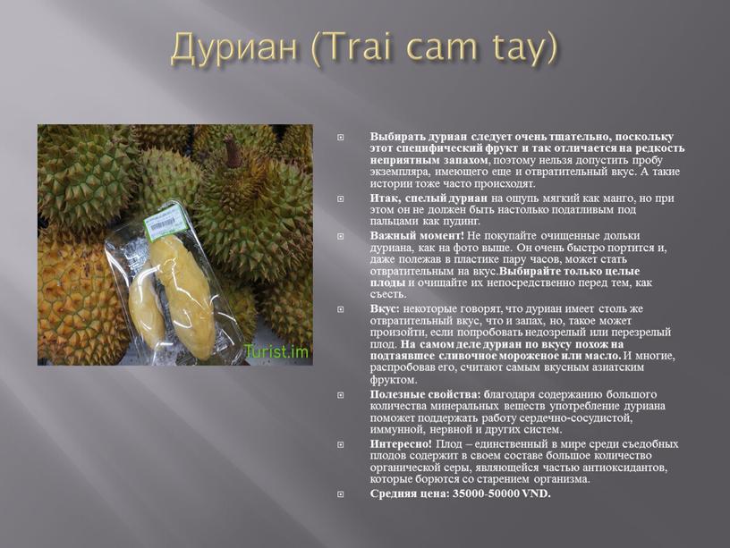 Дуриан (Trai cam tay) Выбирать дуриан следует очень тщательно, поскольку этот специфический фрукт и так отличается на редкость неприятным запахом , поэтому нельзя допустить пробу…
