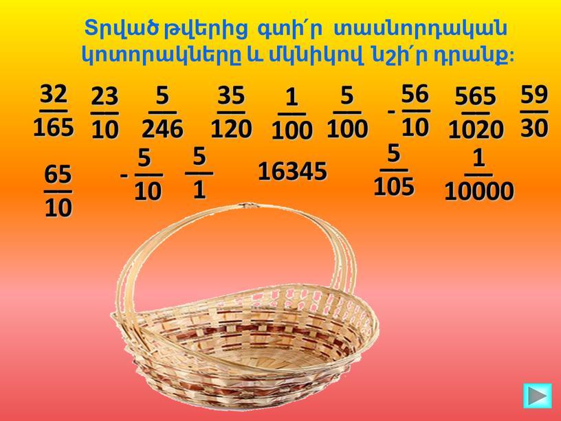 Տրված թվերից գտի՛ր տասնորդական կոտորակները և մկնիկով նշի՛ր դրանք: 32 –– 165 23 –– 10 5 –– 246 35 –– 120 1 –– 100 5…