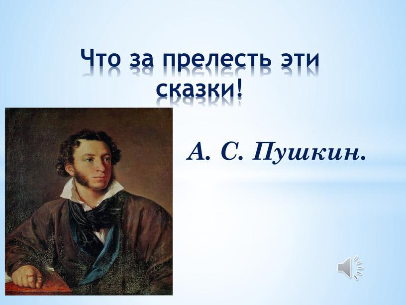 А. С. Пушкин. Что за прелесть эти сказки!