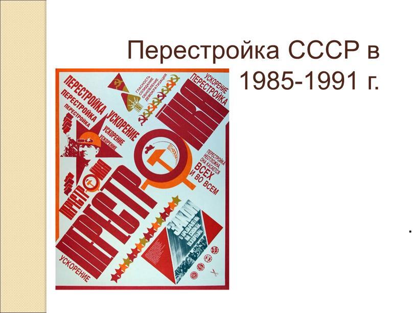 Перестройка СССР в 1985-1991 г