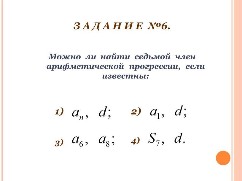 З А Д А Н И Е №6. Можно ли найти седьмой член арифметической прогрессии, если известны: 1) 2) 3) 4)