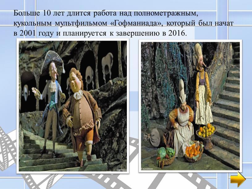 Больше 10 лет длится работа над полнометражным, кукольным мультфильмом «Гофманиада», который был начат в 2001 году и планируется к завершению в 2016