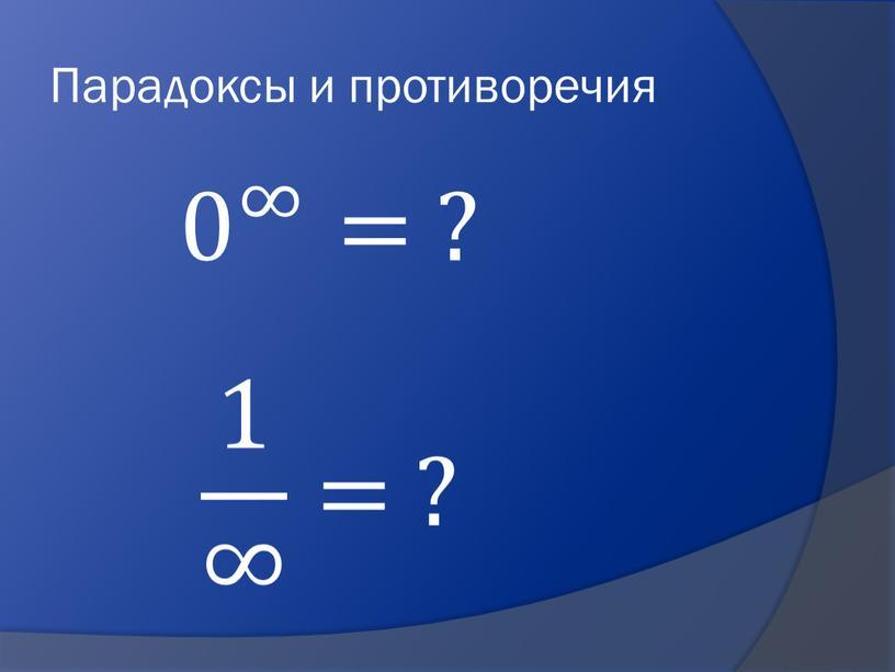 Парадоксы и противоречия 0 ∞ 0 0 ∞ ∞ 0 ∞ = ? 1 ∞ 1 1 ∞ ∞ 1 ∞ = ?