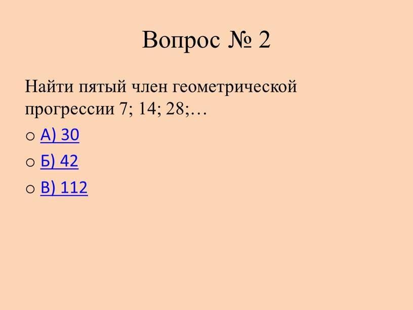 Вопрос № 2 Найти пятый член геометрической прогрессии 7; 14; 28;…