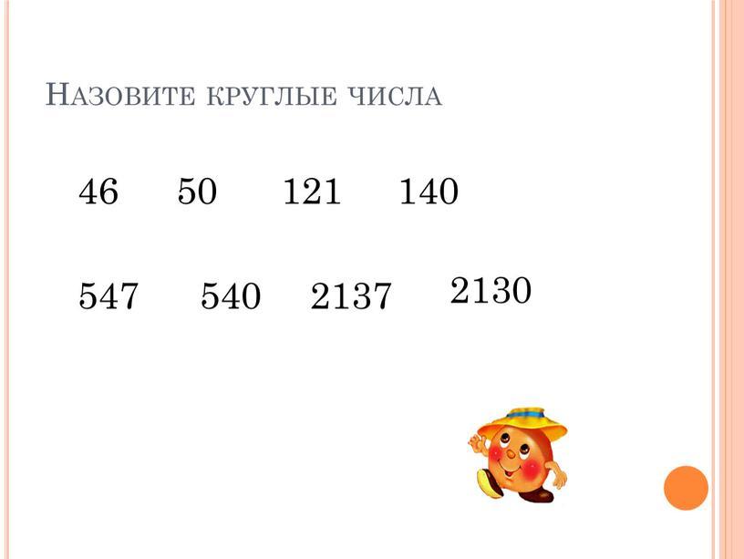 Назовите круглые числа 46 50 121 140 547 540 2137 2130