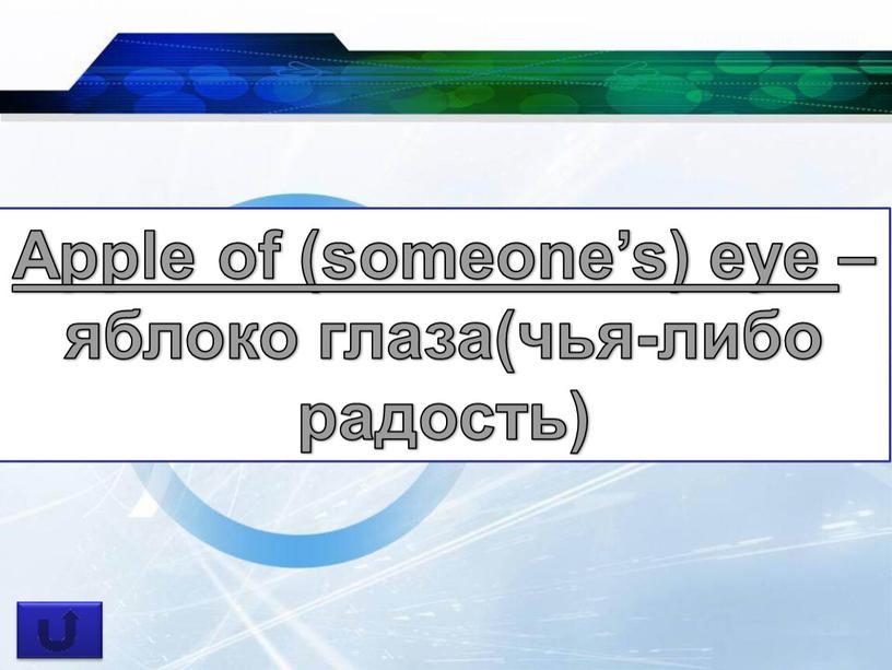 Apple of (someone's) eye – яблоко глаза(чья-либо радость)