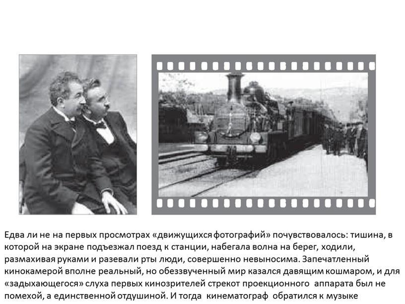 Едва ли не на первых просмотрах «движущихся фотографий» почувствовалось: тишина, в которой на экране подъезжал поезд к станции, набегала волна на берег, ходили, размахивая руками…