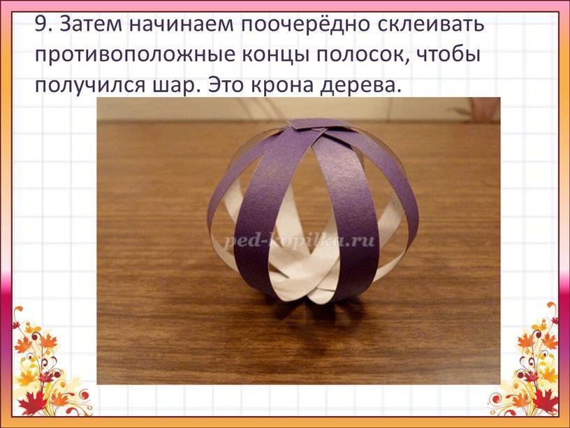 Затем начинаем поочерёдно склеивать противоположные концы полосок, чтобы получился шар