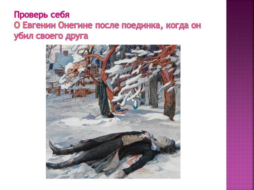 Проверь себя О Евгении Онегине после поединка, когда он убил своего друга