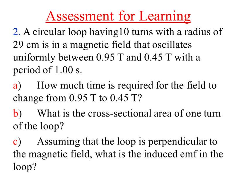 Assessment for Learning 2. A circular loop having10 turns with a radius of 29 cm is in a magnetic field that oscillates uniformly between 0