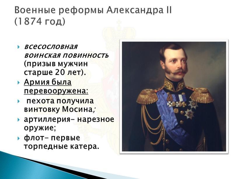 Военные реформы Александра II (1874 год) всесословная воинская повинность (призыв мужчин старше 20 лет)