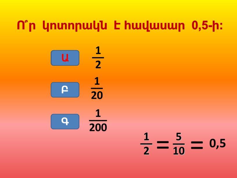 Ա Բ Գ Ա 1 –– 2 0,5 Ո՞ր կոտորակն է հավասար 0,5-ի: 1 –– 2 1 –– 20 1 ––– 200