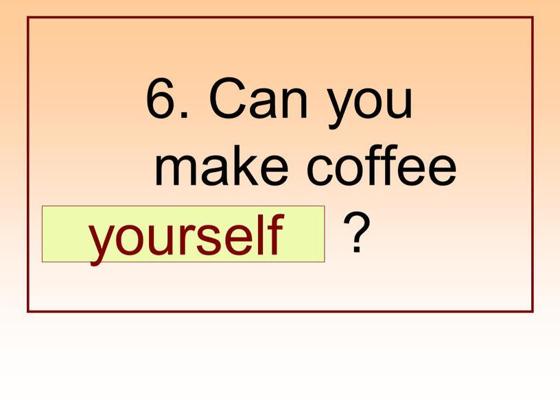 Can you make coffee … ? yourself