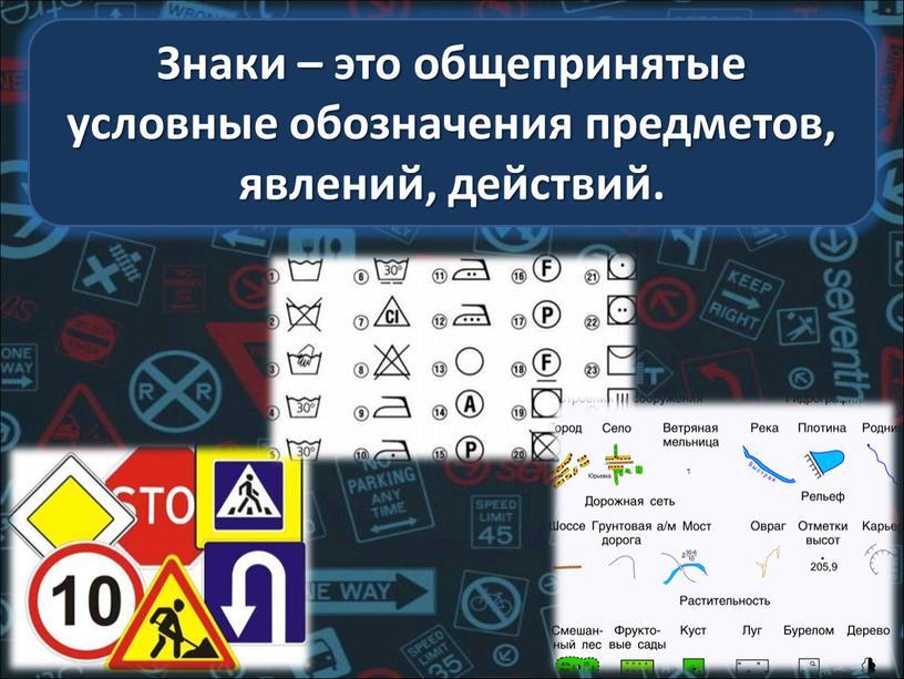 Знаки – это общепринятые условные обозначения предметов, явлений, действий